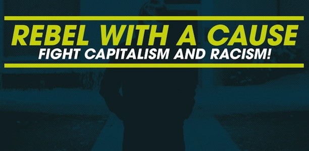 Rebel with a cause – Fight Capitalism and Racism!